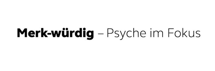 Merk-würdig - Psyche im Fokus
